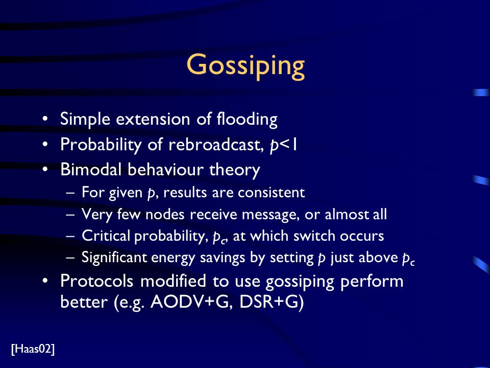 Gossiping Simple extension of flooding Probability of rebroadcast, p<1 Bimodal behaviour theory –For given p, results are consistent –Very few nodes receive message, or almost all –Critical probability, p c, at which switch occurs –Significant energy savings by setting p just above p c Protocols modified to use gossiping perform better (e.g.