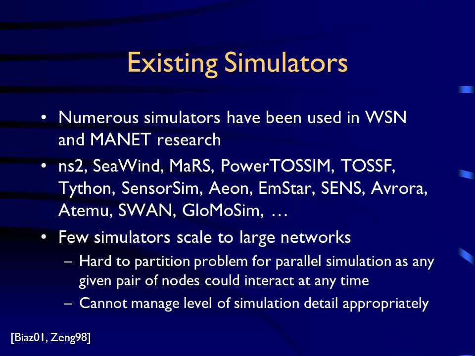 Existing Simulators Numerous simulators have been used in WSN and MANET research ns2, SeaWind, MaRS, PowerTOSSIM, TOSSF, Tython, SensorSim, Aeon, EmStar, SENS, Avrora, Atemu, SWAN, GloMoSim, … Few simulators scale to large networks –Hard to partition problem for parallel simulation as any given pair of nodes could interact at any time –Cannot manage level of simulation detail appropriately [Biaz01, Zeng98]