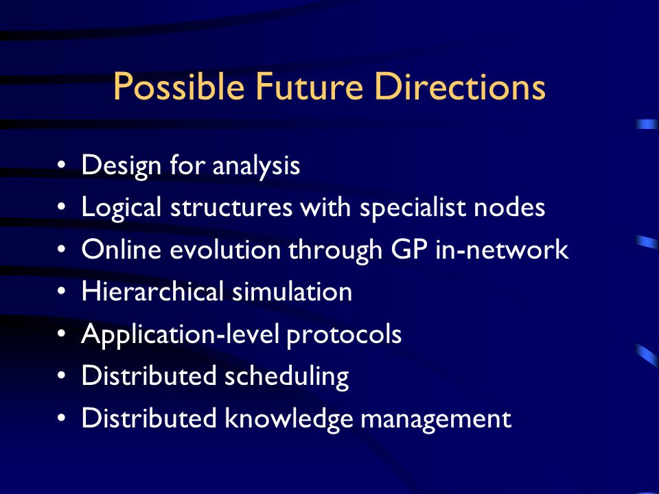 Possible Future Directions Design for analysis Logical structures with specialist nodes Online evolution through GP in-network Hierarchical simulation Application-level protocols Distributed scheduling Distributed knowledge management