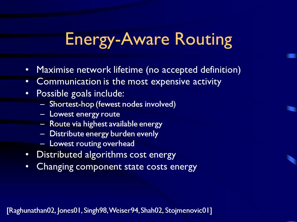 Energy-Aware Routing Maximise network lifetime (no accepted definition) Communication is the most expensive activity Possible goals include: –Shortest-hop (fewest nodes involved) –Lowest energy route –Route via highest available energy –Distribute energy burden evenly –Lowest routing overhead Distributed algorithms cost energy Changing component state costs energy [Raghunathan02, Jones01, Singh98, Weiser94, Shah02, Stojmenovic01]