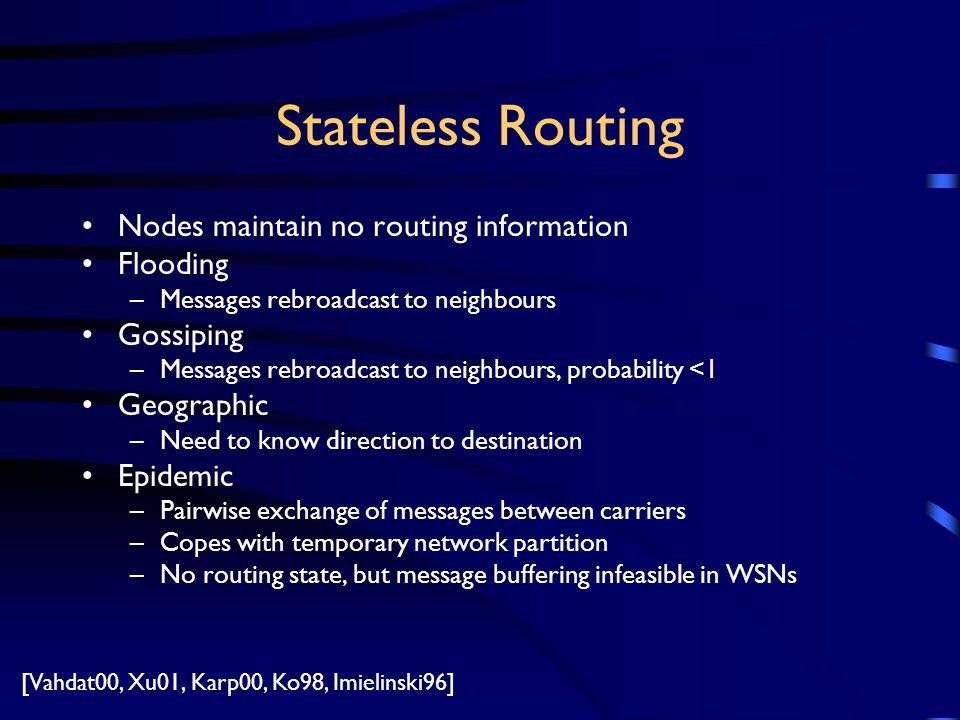 Stateless Routing Nodes maintain no routing information Flooding –Messages rebroadcast to neighbours Gossiping –Messages rebroadcast to neighbours, probability <1 Geographic –Need to know direction to destination Epidemic –Pairwise exchange of messages between carriers –Copes with temporary network partition –No routing state, but message buffering infeasible in WSNs [Vahdat00, Xu01, Karp00, Ko98, Imielinski96]