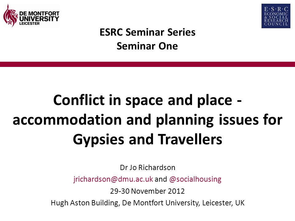 ESRC Seminar Series Seminar One Conflict in space and place - accommodation and planning issues for Gypsies and Travellers Dr Jo Richardson November 2012 Hugh Aston Building, De Montfort University, Leicester, UK