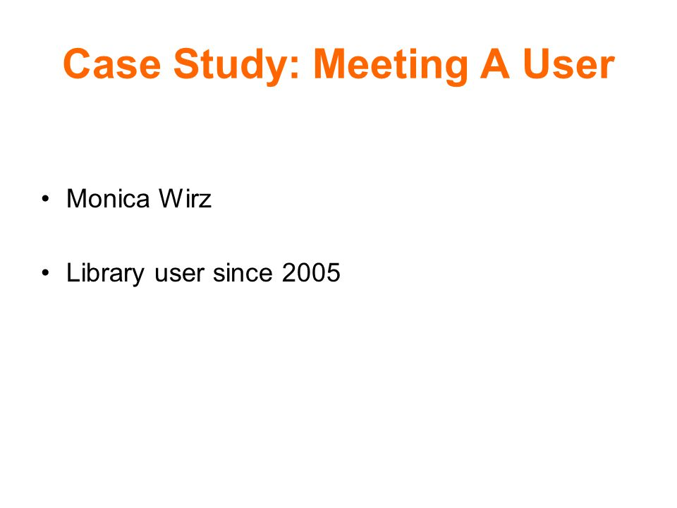 Case Study: Meeting A User Monica Wirz Library user since 2005