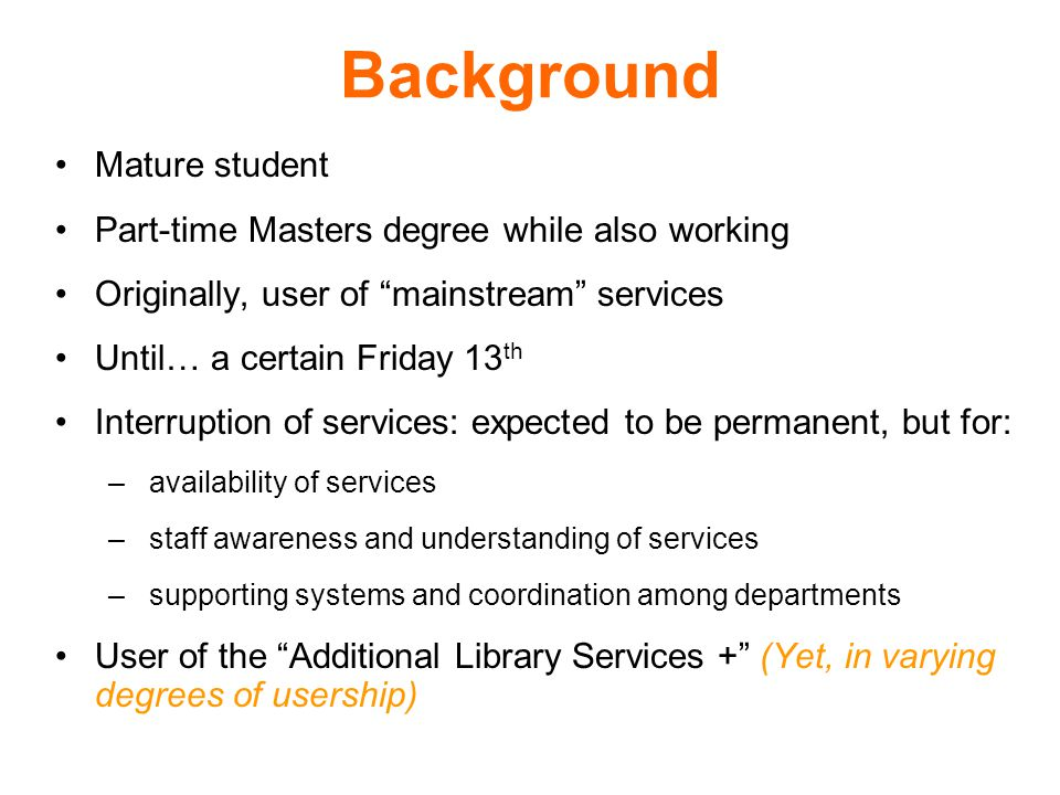 Background Mature student Part-time Masters degree while also working Originally, user of mainstream services Until… a certain Friday 13 th Interruption of services: expected to be permanent, but for: – availability of services – staff awareness and understanding of services – supporting systems and coordination among departments User of the Additional Library Services + (Yet, in varying degrees of usership)