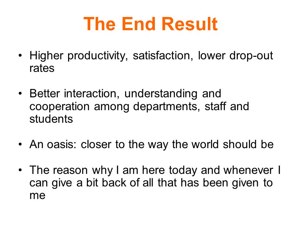 The End Result Higher productivity, satisfaction, lower drop-out rates Better interaction, understanding and cooperation among departments, staff and students An oasis: closer to the way the world should be The reason why I am here today and whenever I can give a bit back of all that has been given to me
