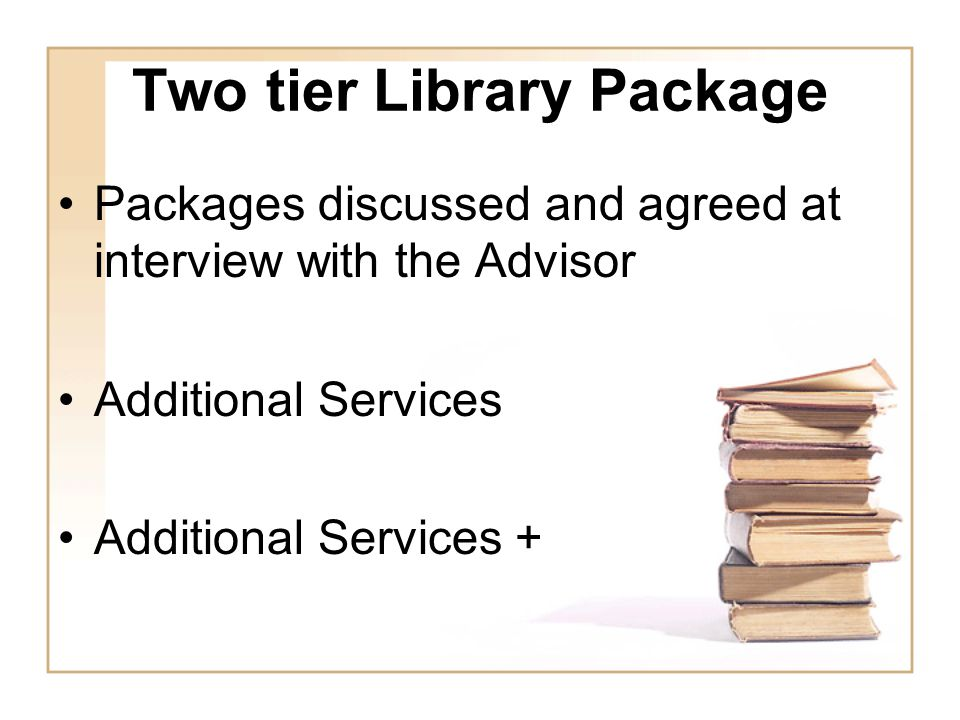 Two tier Library Package Packages discussed and agreed at interview with the Advisor Additional Services Additional Services +