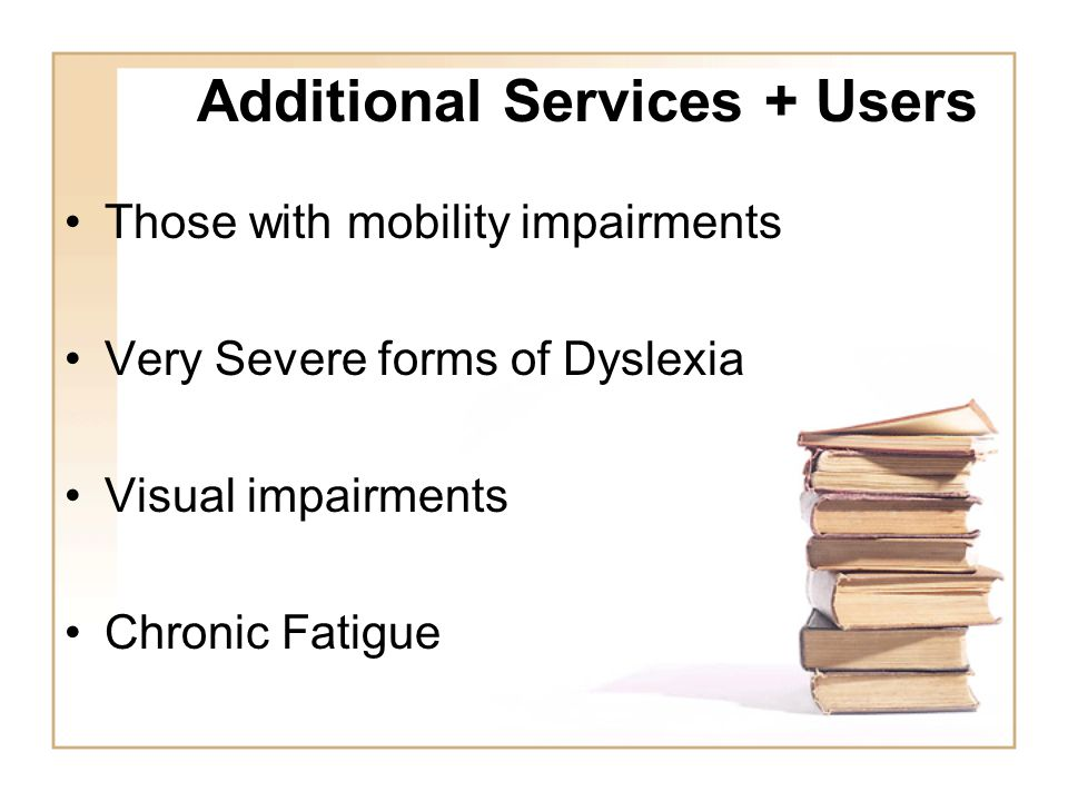 Additional Services + Users Those with mobility impairments Very Severe forms of Dyslexia Visual impairments Chronic Fatigue