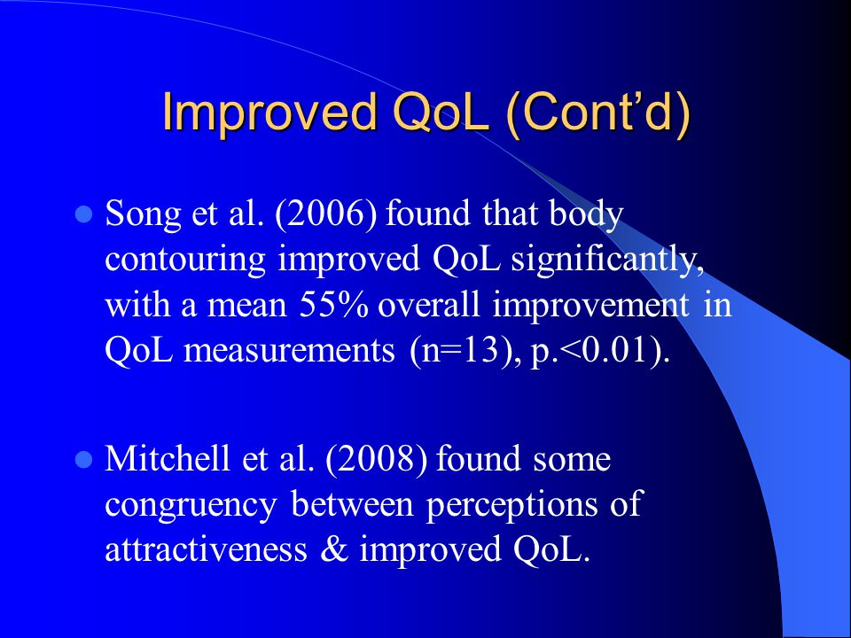 Improved QoL (Cont'd) Song et al. (2006) found that body contouring improved QoL significantly, with a mean 55% overall improvement in QoL measurement
