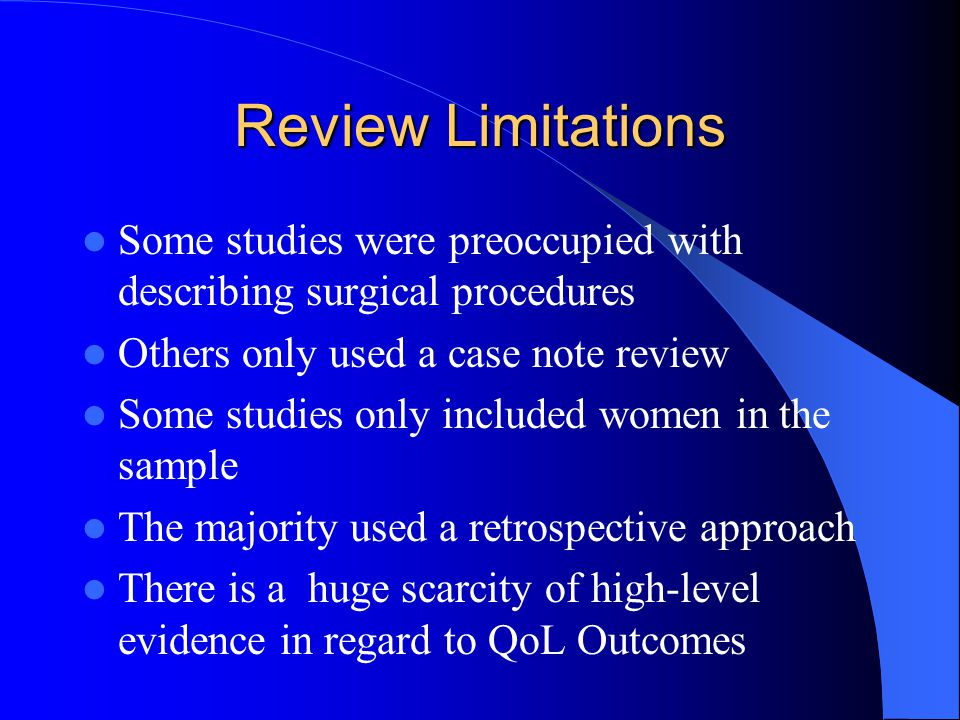 Review Limitations Some studies were preoccupied with describing surgical procedures Others only used a case note review Some studies only included women in the sample The majority used a retrospective approach There is a huge scarcity of high-level evidence in regard to QoL Outcomes
