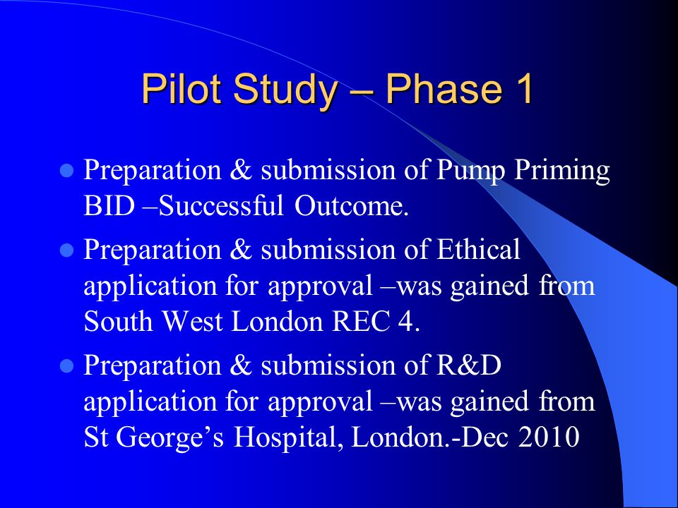 Pilot Study – Phase 1 Preparation & submission of Pump Priming BID –Successful Outcome. Preparation & submission of Ethical application for approval –