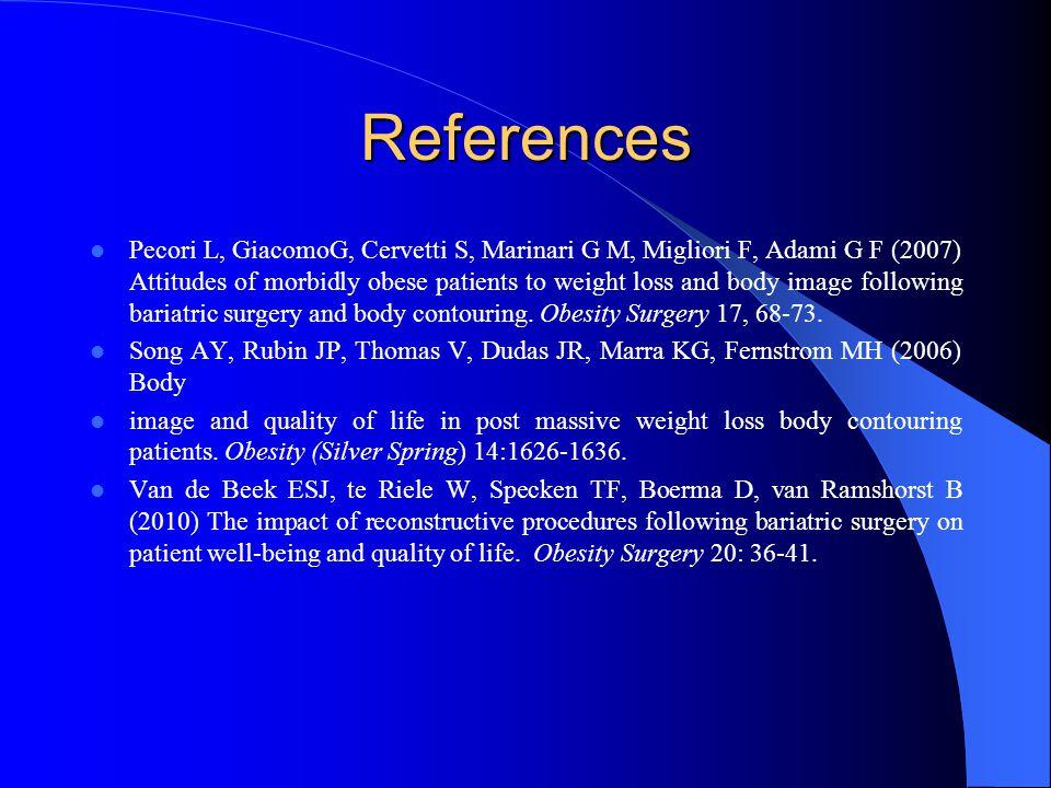 References Pecori L, GiacomoG, Cervetti S, Marinari G M, Migliori F, Adami G F (2007) Attitudes of morbidly obese patients to weight loss and body ima