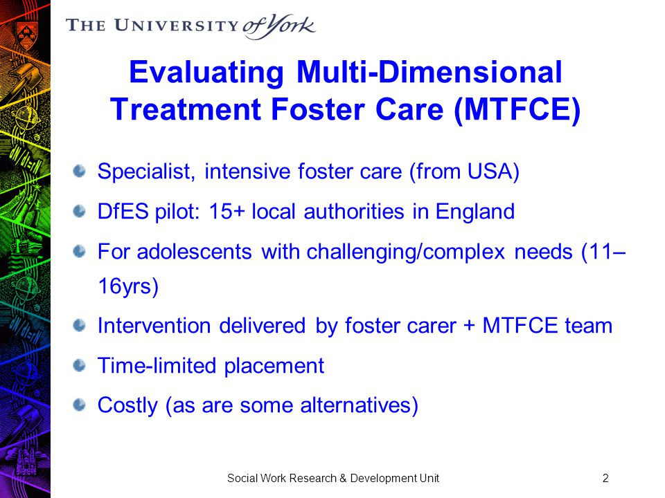 Social Work Research & Development Unit2 Evaluating Multi-Dimensional Treatment Foster Care (MTFCE) Specialist, intensive foster care (from USA) DfES pilot: 15+ local authorities in England For adolescents with challenging/complex needs (11– 16yrs) Intervention delivered by foster carer + MTFCE team Time-limited placement Costly (as are some alternatives)