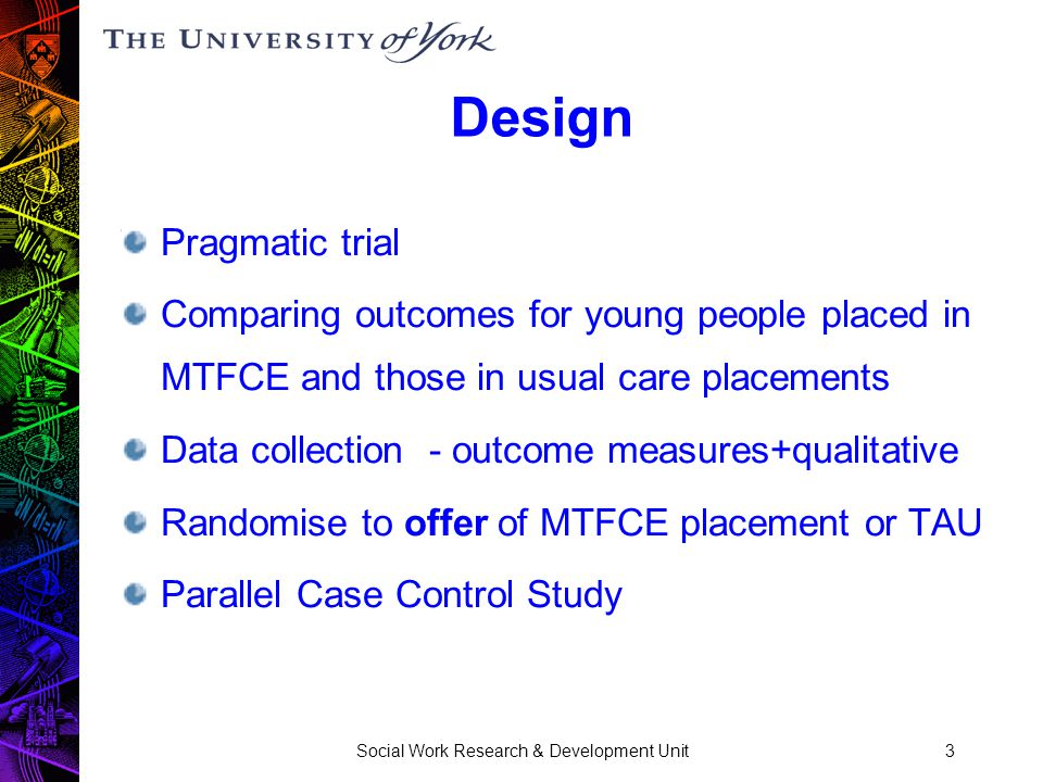 Social Work Research & Development Unit3 Design Pragmatic trial Comparing outcomes for young people placed in MTFCE and those in usual care placements Data collection - outcome measures+qualitative Randomise to offer of MTFCE placement or TAU Parallel Case Control Study