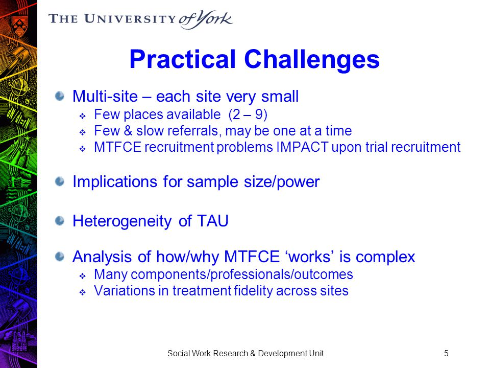 Social Work Research & Development Unit5 Practical Challenges Multi-site – each site very small  Few places available (2 – 9)  Few & slow referrals, may be one at a time  MTFCE recruitment problems IMPACT upon trial recruitment Implications for sample size/power Heterogeneity of TAU Analysis of how/why MTFCE 'works' is complex  Many components/professionals/outcomes  Variations in treatment fidelity across sites