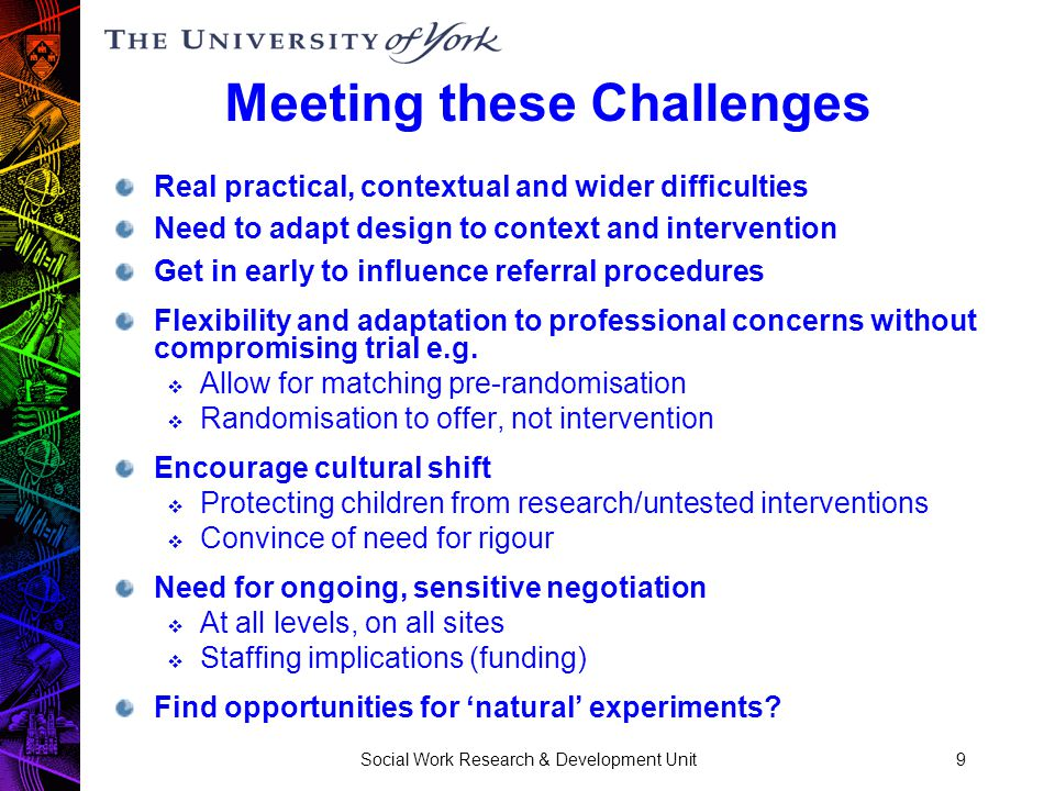 Social Work Research & Development Unit9 Meeting these Challenges Real practical, contextual and wider difficulties Need to adapt design to context and intervention Get in early to influence referral procedures Flexibility and adaptation to professional concerns without compromising trial e.g.