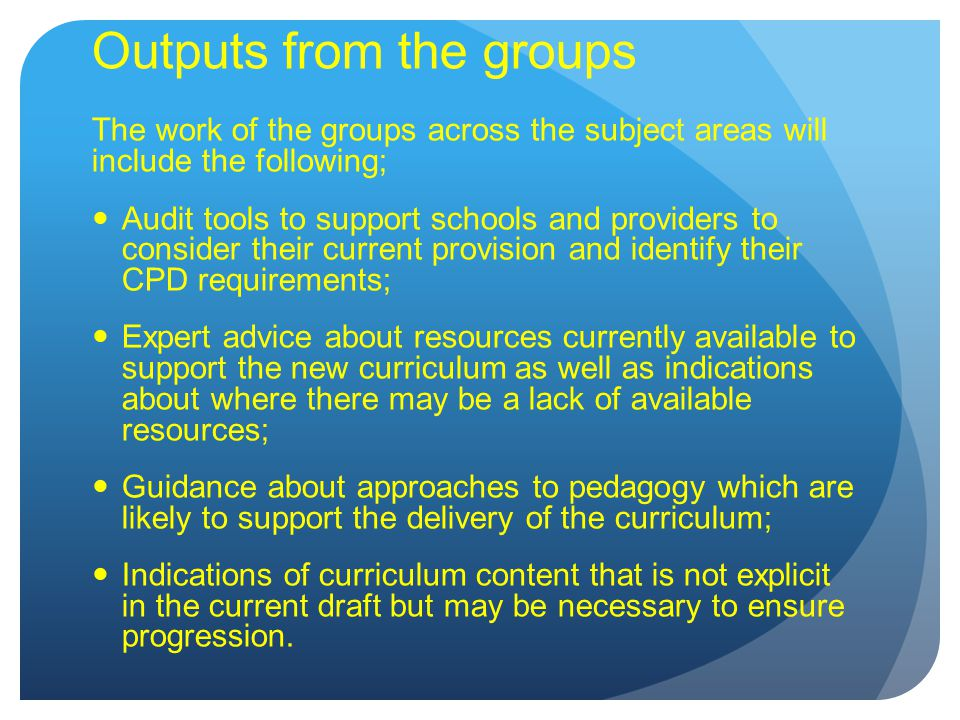 Outputs from the groups The work of the groups across the subject areas will include the following; Audit tools to support schools and providers to consider their current provision and identify their CPD requirements; Expert advice about resources currently available to support the new curriculum as well as indications about where there may be a lack of available resources; Guidance about approaches to pedagogy which are likely to support the delivery of the curriculum; Indications of curriculum content that is not explicit in the current draft but may be necessary to ensure progression.