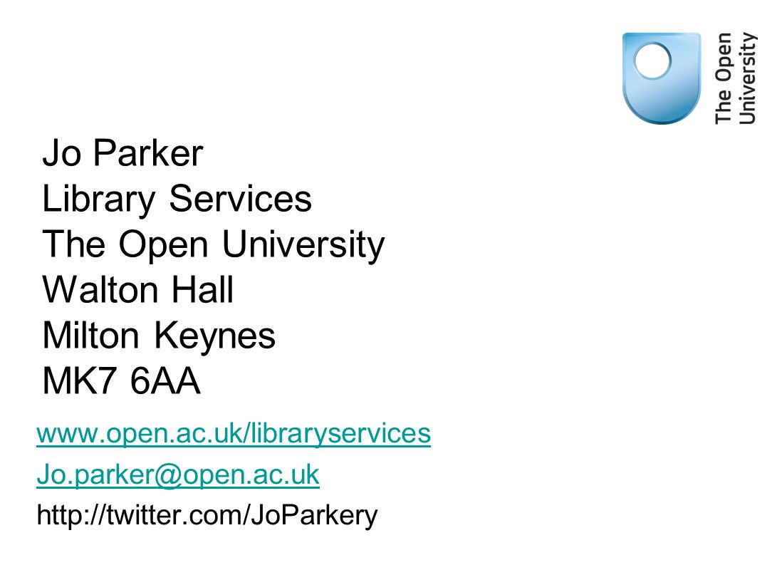 Jo Parker Library Services The Open University Walton Hall Milton Keynes MK7 6AA www.open.ac.uk/libraryservices Jo.parker@open.ac.uk http://twitter.co