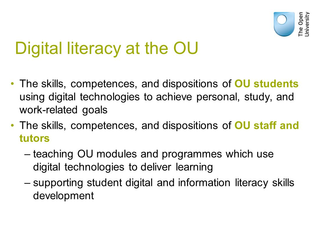 Digital literacy at the OU The skills, competences, and dispositions of OU students using digital technologies to achieve personal, study, and work-related goals The skills, competences, and dispositions of OU staff and tutors –teaching OU modules and programmes which use digital technologies to deliver learning –supporting student digital and information literacy skills development