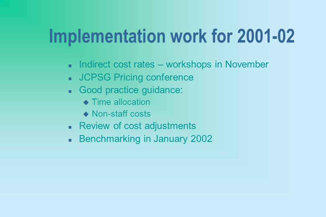 Implementation work for 2001-02 n Indirect cost rates – workshops in November n JCPSG Pricing conference n Good practice guidance: u Time allocation u Non-staff costs n Review of cost adjustments n Benchmarking in January 2002