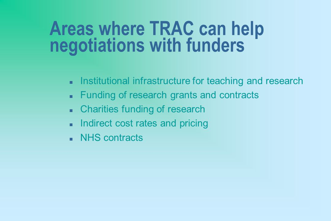 Areas where TRAC can help negotiations with funders n Institutional infrastructure for teaching and research n Funding of research grants and contracts n Charities funding of research n Indirect cost rates and pricing n NHS contracts