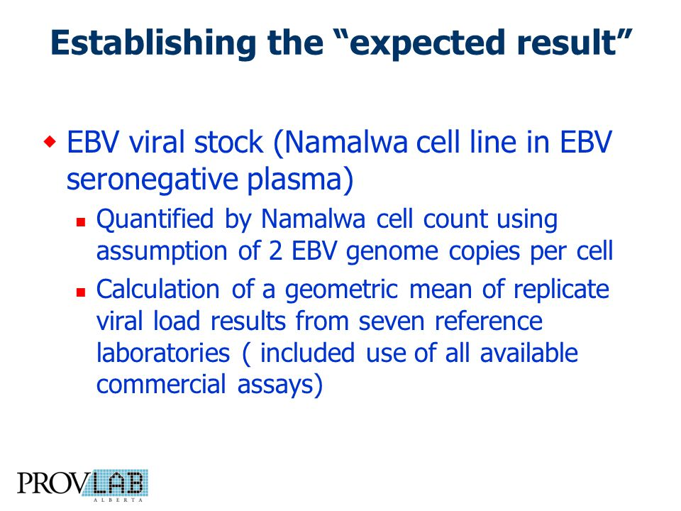 Establishing the expected result  EBV viral stock (Namalwa cell line in EBV seronegative plasma) Quantified by Namalwa cell count using assumption of 2 EBV genome copies per cell Calculation of a geometric mean of replicate viral load results from seven reference laboratories ( included use of all available commercial assays)