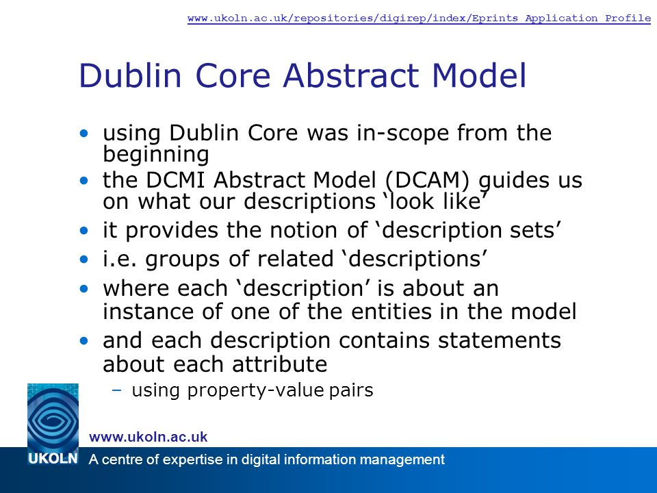 A centre of expertise in digital information management www.ukoln.ac.uk www.ukoln.ac.uk/repositories/digirep/index/Eprints_Application_Profile Dublin Core Abstract Model using Dublin Core was in-scope from the beginning the DCMI Abstract Model (DCAM) guides us on what our descriptions 'look like' it provides the notion of 'description sets' i.e.