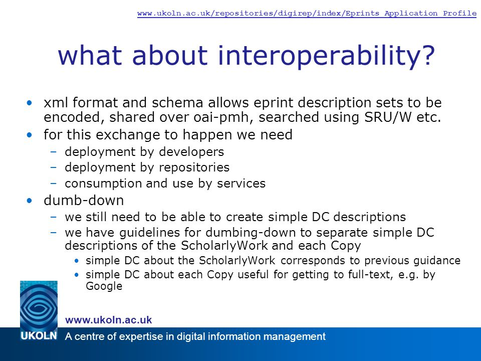 A centre of expertise in digital information management www.ukoln.ac.uk www.ukoln.ac.uk/repositories/digirep/index/Eprints_Application_Profile what about interoperability.
