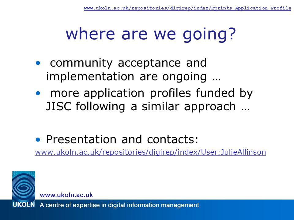 A centre of expertise in digital information management www.ukoln.ac.uk www.ukoln.ac.uk/repositories/digirep/index/Eprints_Application_Profile where are we going.