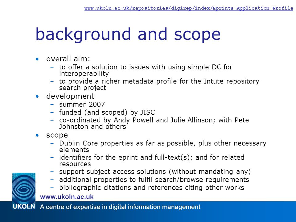A centre of expertise in digital information management www.ukoln.ac.uk www.ukoln.ac.uk/repositories/digirep/index/Eprints_Application_Profile background and scope overall aim: –to offer a solution to issues with using simple DC for interoperability –to provide a richer metadata profile for the Intute repository search project development –summer 2007 –funded (and scoped) by JISC –co-ordinated by Andy Powell and Julie Allinson; with Pete Johnston and others scope –Dublin Core properties as far as possible, plus other necessary elements –identifiers for the eprint and full-text(s); and for related resources –support subject access solutions (without mandating any) –additional properties to fulfil search/browse requirements –bibliographic citations and references citing other works