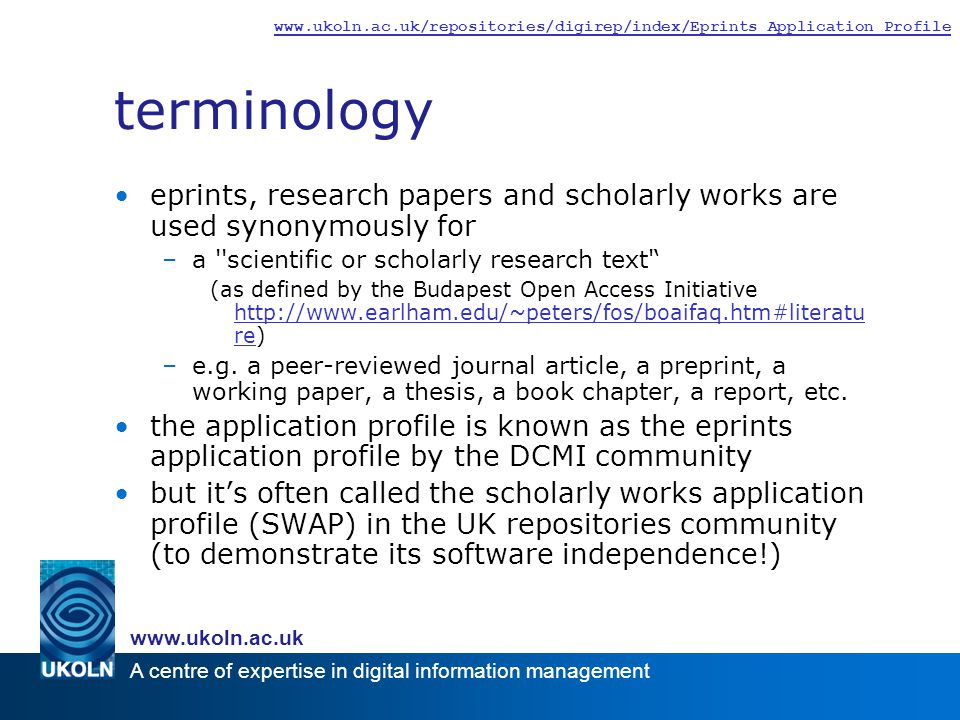 A centre of expertise in digital information management www.ukoln.ac.uk www.ukoln.ac.uk/repositories/digirep/index/Eprints_Application_Profile terminology eprints, research papers and scholarly works are used synonymously for –a scientific or scholarly research text ' (as defined by the Budapest Open Access Initiative http://www.earlham.edu/~peters/fos/boaifaq.htm#literatu re) http://www.earlham.edu/~peters/fos/boaifaq.htm#literatu re –e.g.