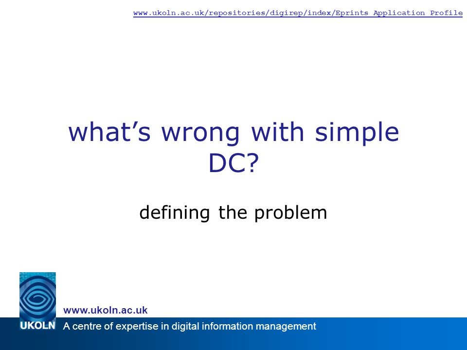 A centre of expertise in digital information management     defining the problem what's wrong with simple DC