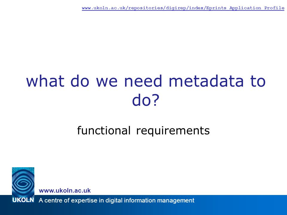 A centre of expertise in digital information management www.ukoln.ac.uk www.ukoln.ac.uk/repositories/digirep/index/Eprints_Application_Profile what do we need metadata to do.