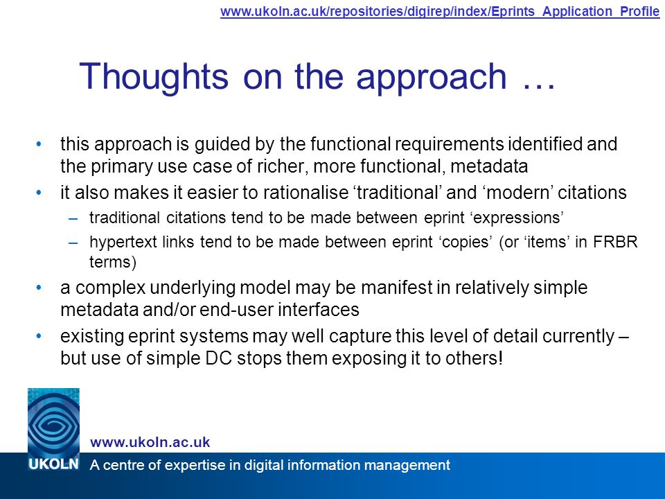 A centre of expertise in digital information management www.ukoln.ac.uk www.ukoln.ac.uk/repositories/digirep/index/Eprints_Application_Profile Thoughts on the approach … this approach is guided by the functional requirements identified and the primary use case of richer, more functional, metadata it also makes it easier to rationalise 'traditional' and 'modern' citations –traditional citations tend to be made between eprint 'expressions' –hypertext links tend to be made between eprint 'copies' (or 'items' in FRBR terms) a complex underlying model may be manifest in relatively simple metadata and/or end-user interfaces existing eprint systems may well capture this level of detail currently – but use of simple DC stops them exposing it to others!