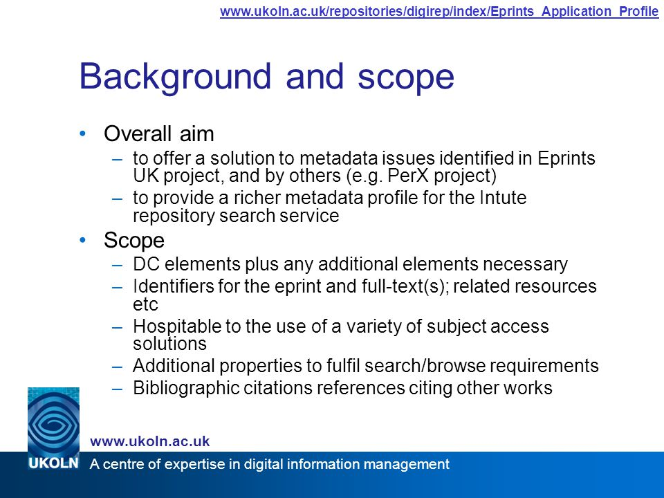 A centre of expertise in digital information management www.ukoln.ac.uk www.ukoln.ac.uk/repositories/digirep/index/Eprints_Application_Profile Background and scope Overall aim –to offer a solution to metadata issues identified in Eprints UK project, and by others (e.g.