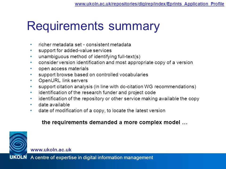 A centre of expertise in digital information management www.ukoln.ac.uk www.ukoln.ac.uk/repositories/digirep/index/Eprints_Application_Profile Requirements summary richer metadata set - consistent metadata support for added-value services unambiguous method of identifying full-text(s) consider version identification and most appropriate copy of a version open access materials support browse based on controlled vocabularies OpenURL link servers support citation analysis (in line with dc-citation WG recommendations) identification of the research funder and project code identification of the repository or other service making available the copy date available date of modification of a copy, to locate the latest version the requirements demanded a more complex model …