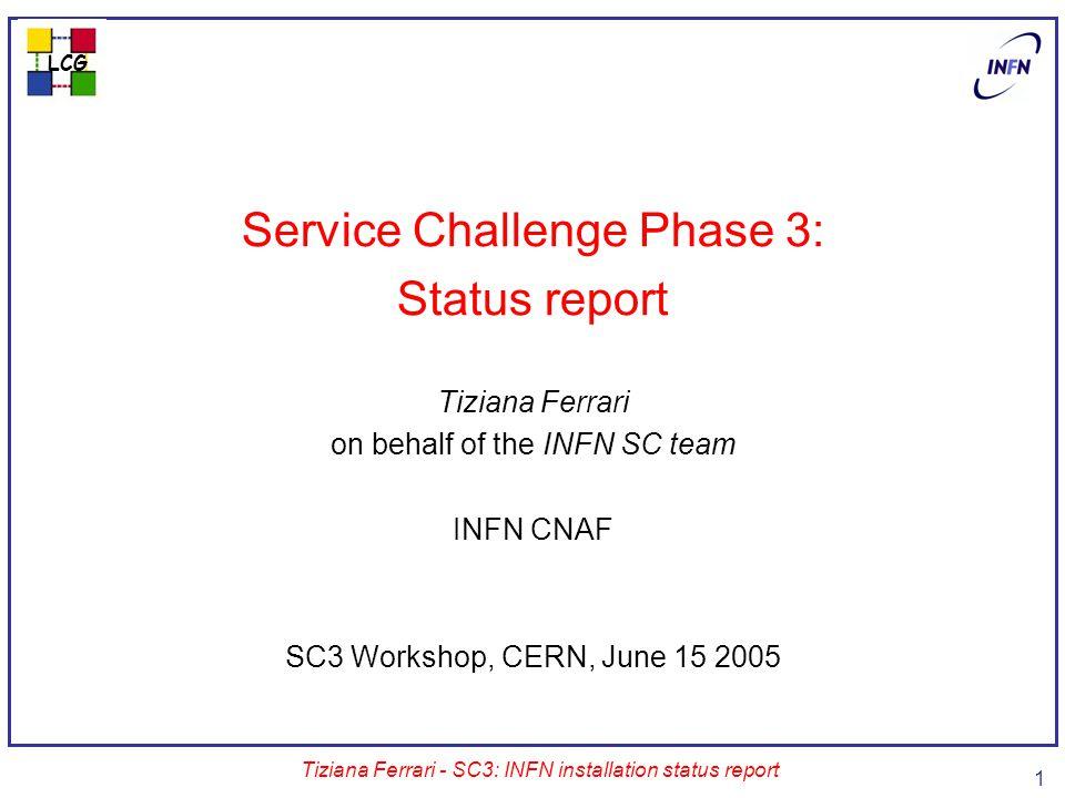 LCG Tiziana Ferrari - SC3: INFN installation status report 1 Service Challenge Phase 3: Status report Tiziana Ferrari on behalf of the INFN SC team INFN CNAF SC3 Workshop, CERN, June 15 2005