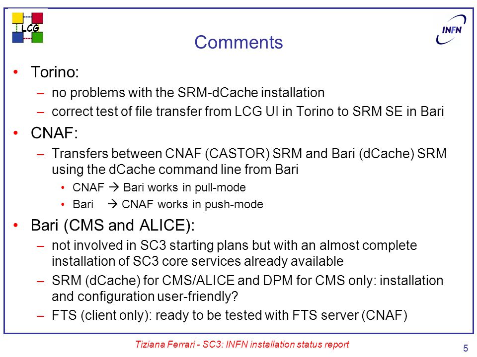 LCG Tiziana Ferrari - SC3: INFN installation status report 5 Comments Torino: –no problems with the SRM-dCache installation –correct test of file transfer from LCG UI in Torino to SRM SE in Bari CNAF: –Transfers between CNAF (CASTOR) SRM and Bari (dCache) SRM using the dCache command line from Bari CNAF  Bari works in pull-mode Bari  CNAF works in push-mode Bari (CMS and ALICE): –not involved in SC3 starting plans but with an almost complete installation of SC3 core services already available –SRM (dCache) for CMS/ALICE and DPM for CMS only: installation and configuration user-friendly.