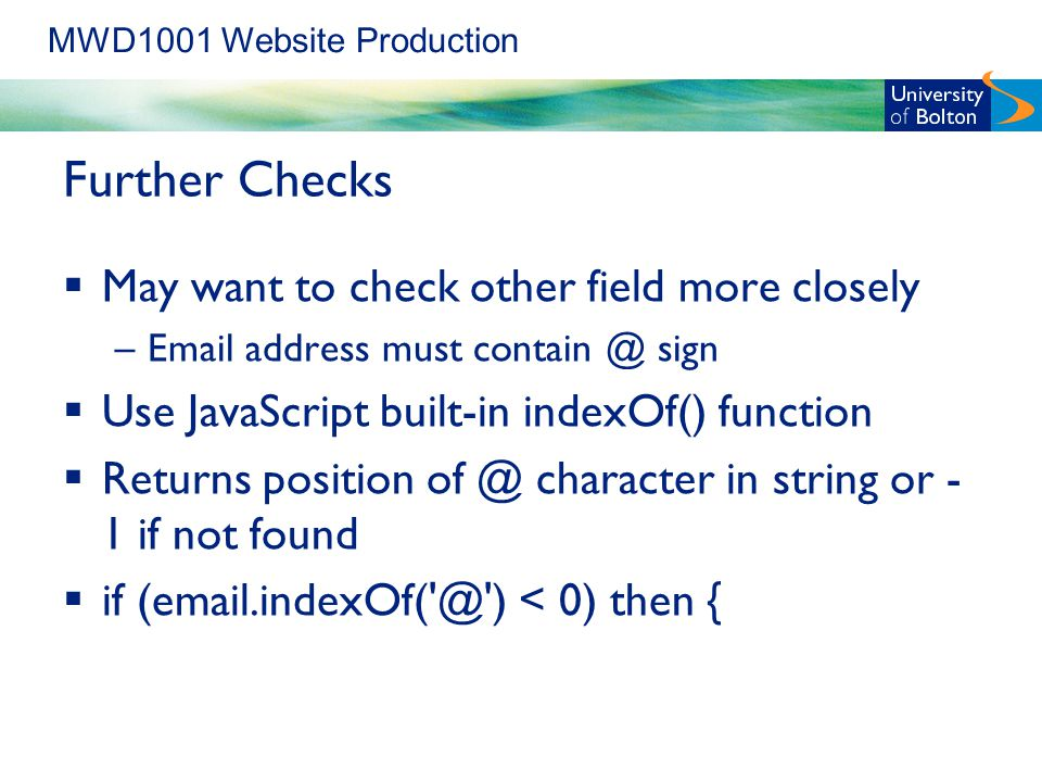 MWD1001 Website Production Further Checks  May want to check other field more closely – address must sign  Use JavaScript built-in indexOf() function  Returns position character in string or - 1 if not found  if ) < 0) then {