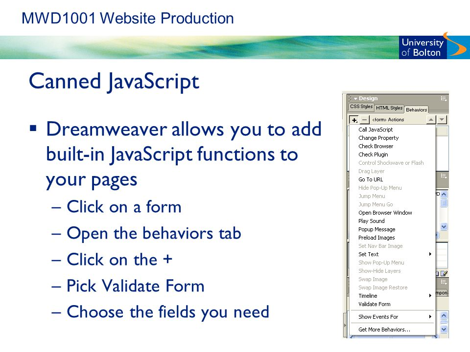 MWD1001 Website Production Canned JavaScript  Dreamweaver allows you to add built-in JavaScript functions to your pages –Click on a form –Open the behaviors tab –Click on the + –Pick Validate Form –Choose the fields you need