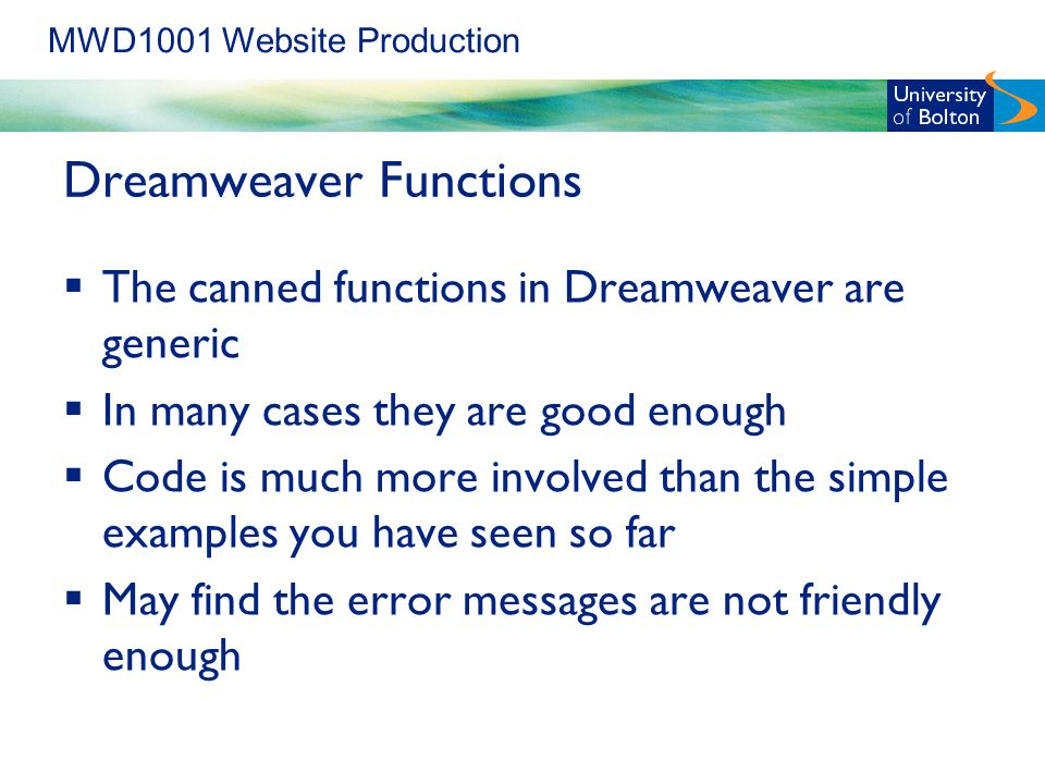 MWD1001 Website Production Dreamweaver Functions  The canned functions in Dreamweaver are generic  In many cases they are good enough  Code is much more involved than the simple examples you have seen so far  May find the error messages are not friendly enough