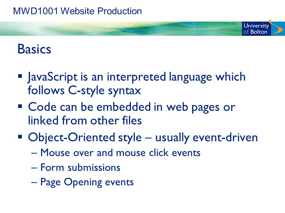 MWD1001 Website Production Basics  JavaScript is an interpreted language which follows C-style syntax  Code can be embedded in web pages or linked from other files  Object-Oriented style – usually event-driven –Mouse over and mouse click events –Form submissions –Page Opening events