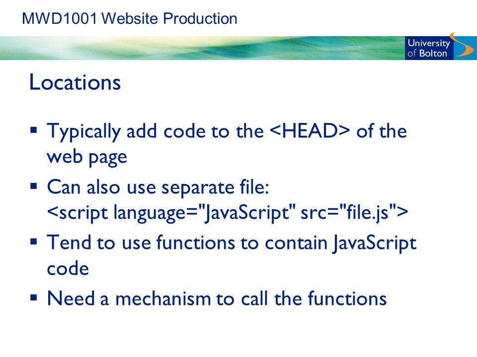 MWD1001 Website Production Locations  Typically add code to the of the web page  Can also use separate file:  Tend to use functions to contain JavaScript code  Need a mechanism to call the functions