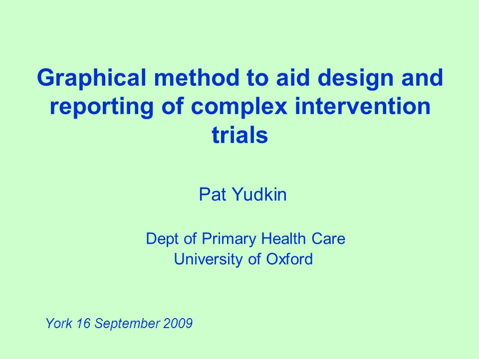 Graphical method to aid design and reporting of complex intervention trials Pat Yudkin Dept of Primary Health Care University of Oxford York 16 September 2009