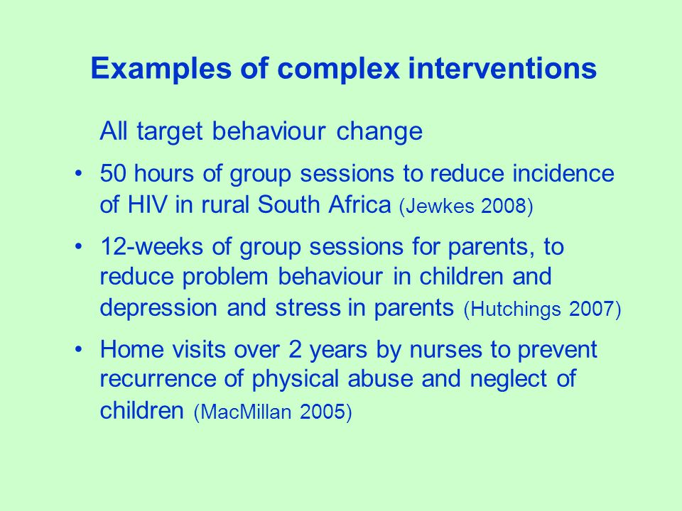 Examples of complex interventions All target behaviour change 50 hours of group sessions to reduce incidence of HIV in rural South Africa (Jewkes 2008) 12-weeks of group sessions for parents, to reduce problem behaviour in children and depression and stress in parents (Hutchings 2007) Home visits over 2 years by nurses to prevent recurrence of physical abuse and neglect of children (MacMillan 2005)