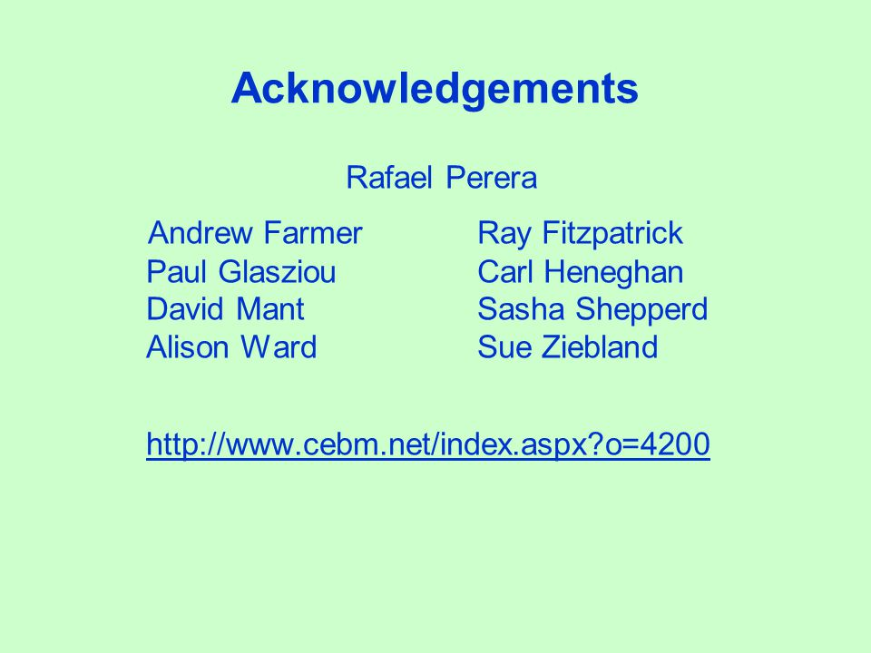 Acknowledgements Rafael Perera Andrew Farmer Ray Fitzpatrick Paul Glasziou Carl Heneghan David Mant Sasha Shepperd Alison WardSue Ziebland http://www.