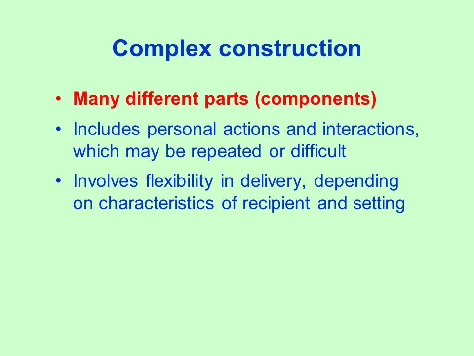 Complex construction Many different parts (components) Includes personal actions and interactions, which may be repeated or difficult Involves flexibility in delivery, depending on characteristics of recipient and setting