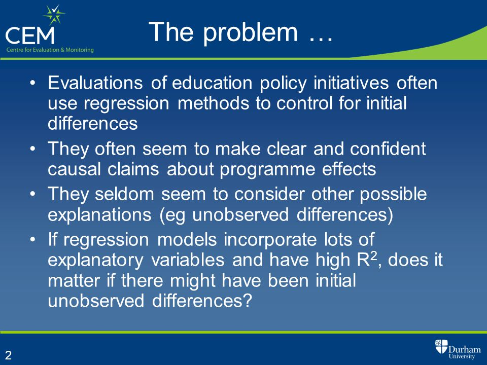 2 The problem … Evaluations of education policy initiatives often use regression methods to control for initial differences They often seem to make clear and confident causal claims about programme effects They seldom seem to consider other possible explanations (eg unobserved differences) If regression models incorporate lots of explanatory variables and have high R 2, does it matter if there might have been initial unobserved differences?