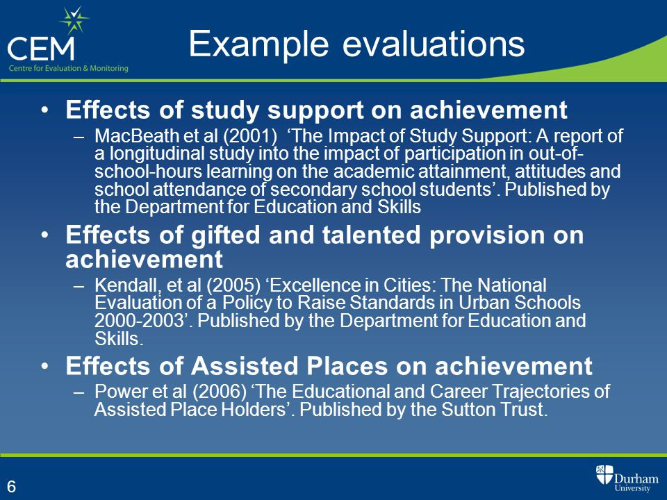 6 Example evaluations Effects of study support on achievement –MacBeath et al (2001) 'The Impact of Study Support: A report of a longitudinal study into the impact of participation in out-of- school-hours learning on the academic attainment, attitudes and school attendance of secondary school students'.