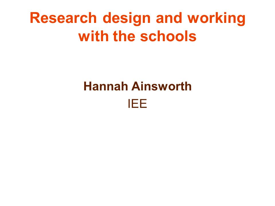 Research design and working with the schools Hannah Ainsworth IEE