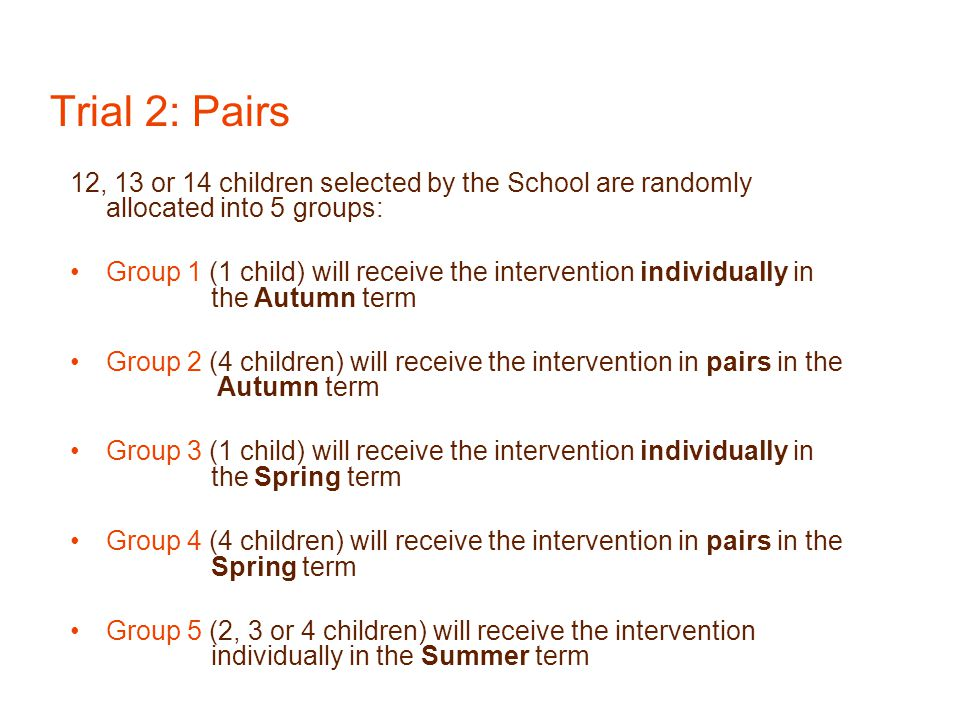 Trial 2: Pairs 12, 13 or 14 children selected by the School are randomly allocated into 5 groups: Group 1 (1 child) will receive the intervention indi